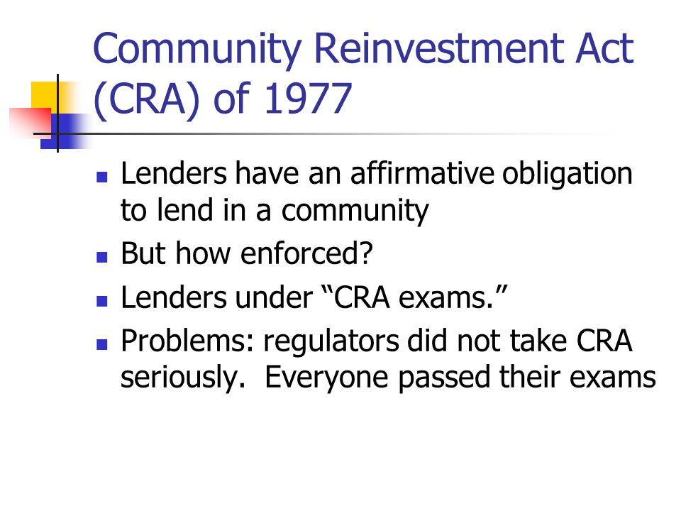 Community Reinvestment Act (CRA) of 1977 Lenders have an affirmative obligation to lend in a community But how enforced.