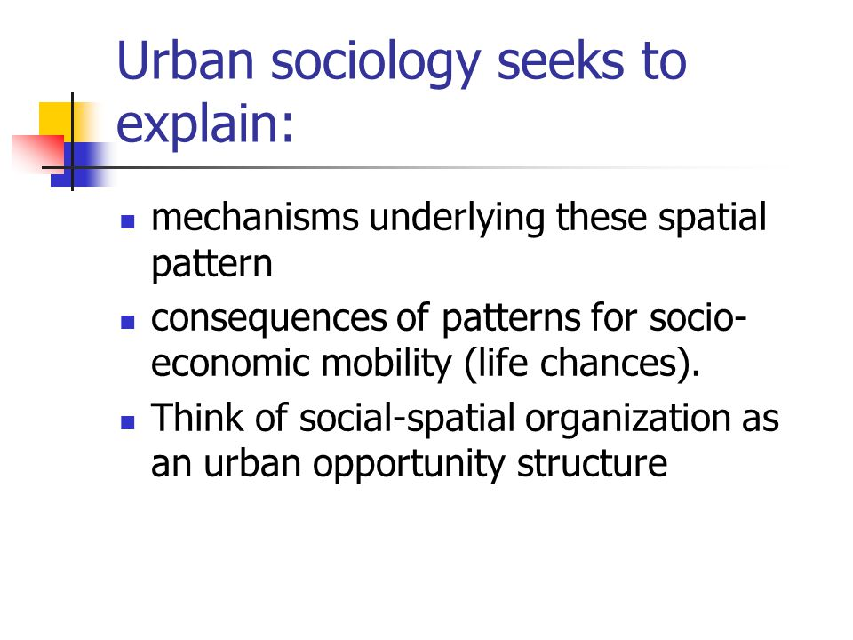 Urban sociology seeks to explain: mechanisms underlying these spatial pattern consequences of patterns for socio- economic mobility (life chances).