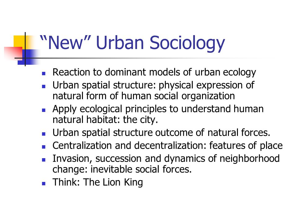 New Urban Sociology Reaction to dominant models of urban ecology Urban spatial structure: physical expression of natural form of human social organization Apply ecological principles to understand human natural habitat: the city.