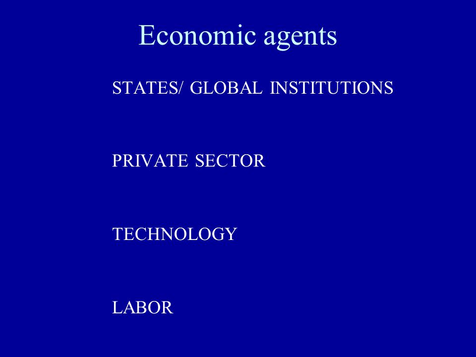 Economic agents STATES/ GLOBAL INSTITUTIONS PRIVATE SECTOR TECHNOLOGY LABOR