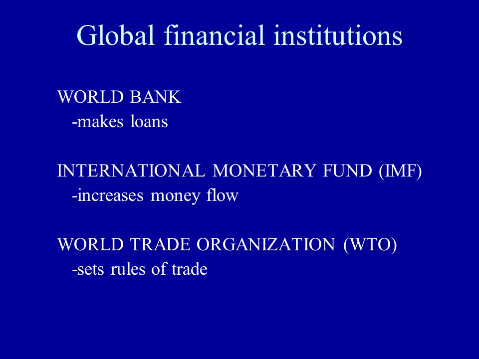 Global financial institutions WORLD BANK -makes loans INTERNATIONAL MONETARY FUND (IMF) -increases money flow WORLD TRADE ORGANIZATION (WTO) -sets rules of trade