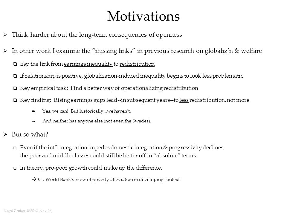 Lloyd Gruber, IPES (3-Nov-08) Motivations  Think harder about the long-term consequences of openness  In other work I examine the missing links in previous research on globaliz'n & welfare  Esp the link from earnings inequality to redistribution  If relationship is positive, globalization-induced inequality begins to look less problematic  Key empirical task: Find a better way of operationalizing redistribution  Key finding: Rising earnings gaps lead--in subsequent years--to less redistribution, not more  Yes, we can.