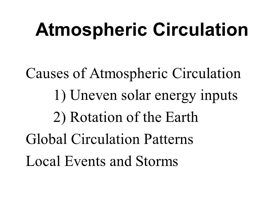 Atmospheric Circulation Causes of Atmospheric Circulation 1) Uneven solar energy inputs 2) Rotation of the Earth Global Circulation Patterns Local Events and Storms