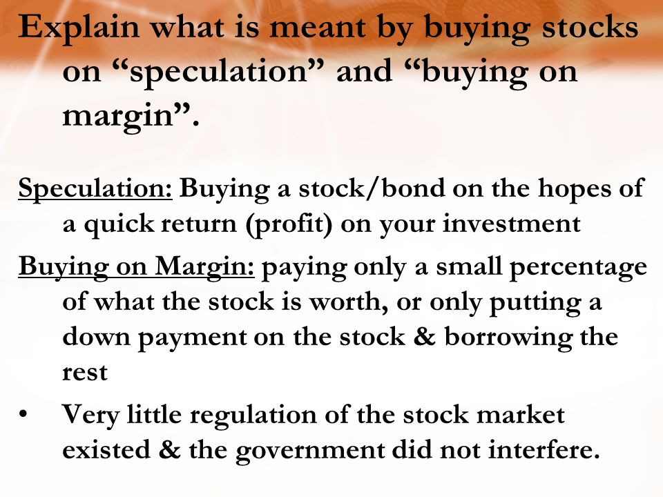 Speculation: Buying a stock/bond on the hopes of a quick return (profit) on your investment Buying on Margin: paying only a small percentage of what t