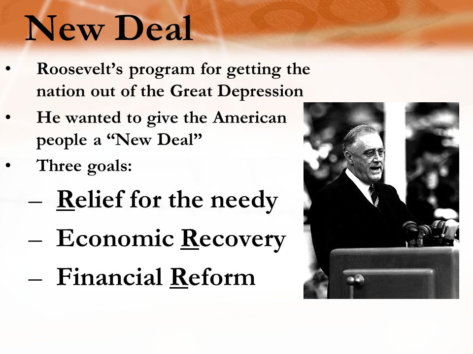 "Roosevelt's program for getting the nation out of the Great Depression He wanted to give the American people a ""New Deal"" Three goals: –Relief for the"