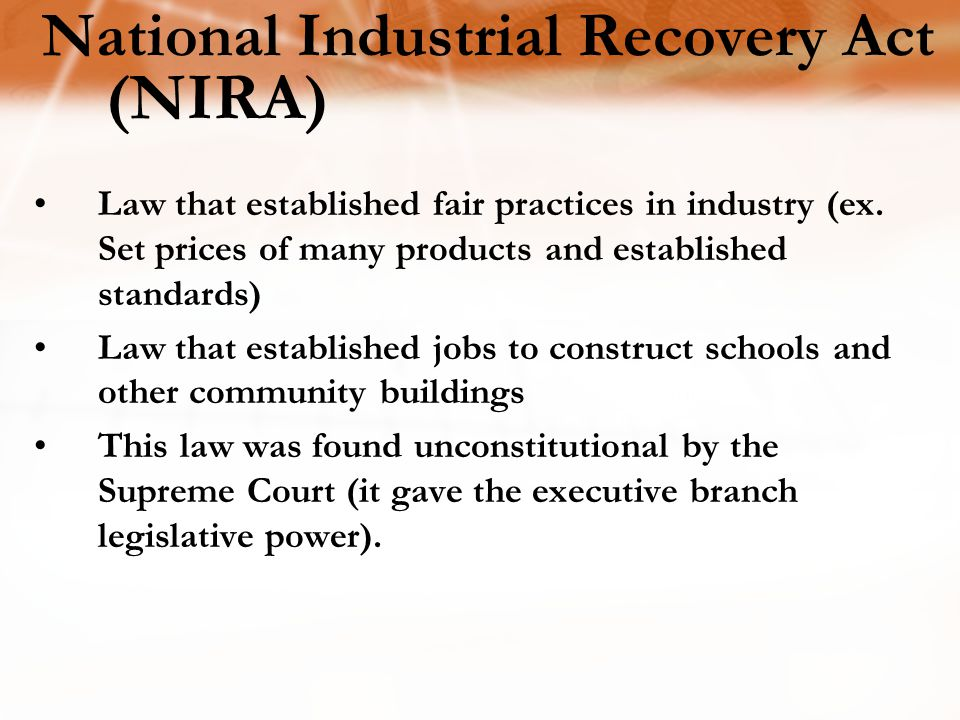 National Industrial Recovery Act (NIRA) Law that established fair practices in industry (ex. Set prices of many products and established standards) La