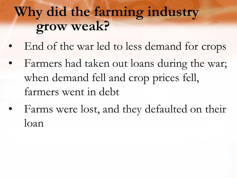 End of the war led to less demand for crops Farmers had taken out loans during the war; when demand fell and crop prices fell, farmers went in debt Fa