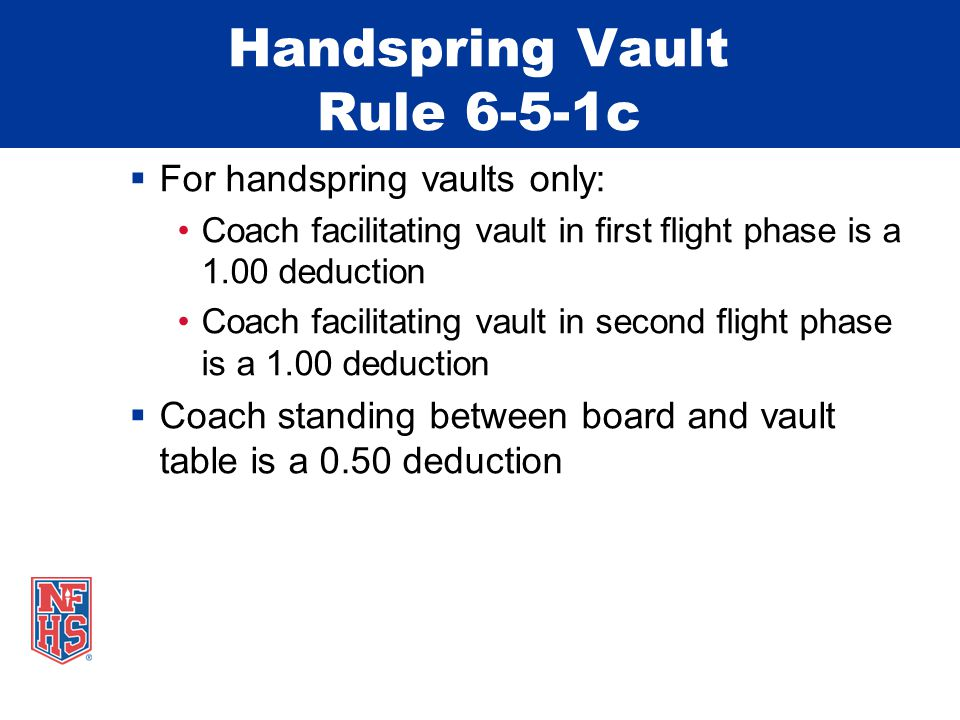 Handspring Vault Rule 6-5-1c  For handspring vaults only: Coach facilitating vault in first flight phase is a 1.00 deduction Coach facilitating vault in second flight phase is a 1.00 deduction  Coach standing between board and vault table is a 0.50 deduction
