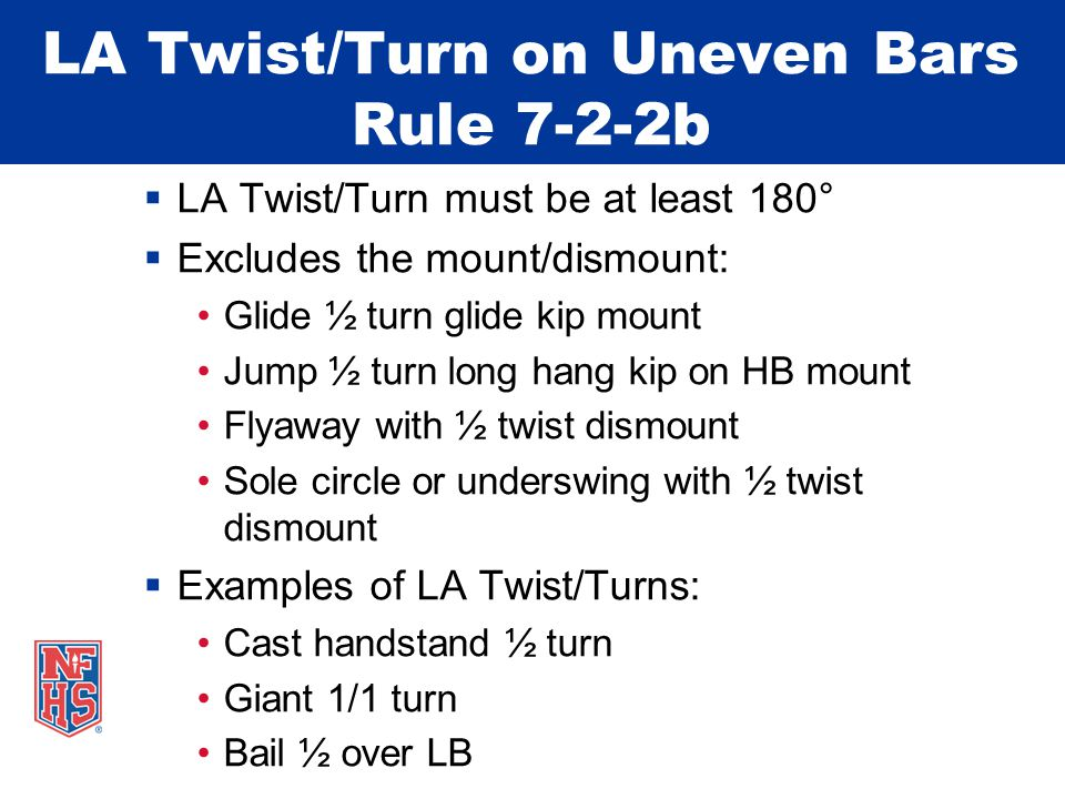 LA Twist/Turn on Uneven Bars Rule 7-2-2b  LA Twist/Turn must be at least 180°  Excludes the mount/dismount: Glide ½ turn glide kip mount Jump ½ turn long hang kip on HB mount Flyaway with ½ twist dismount Sole circle or underswing with ½ twist dismount  Examples of LA Twist/Turns: Cast handstand ½ turn Giant 1/1 turn Bail ½ over LB
