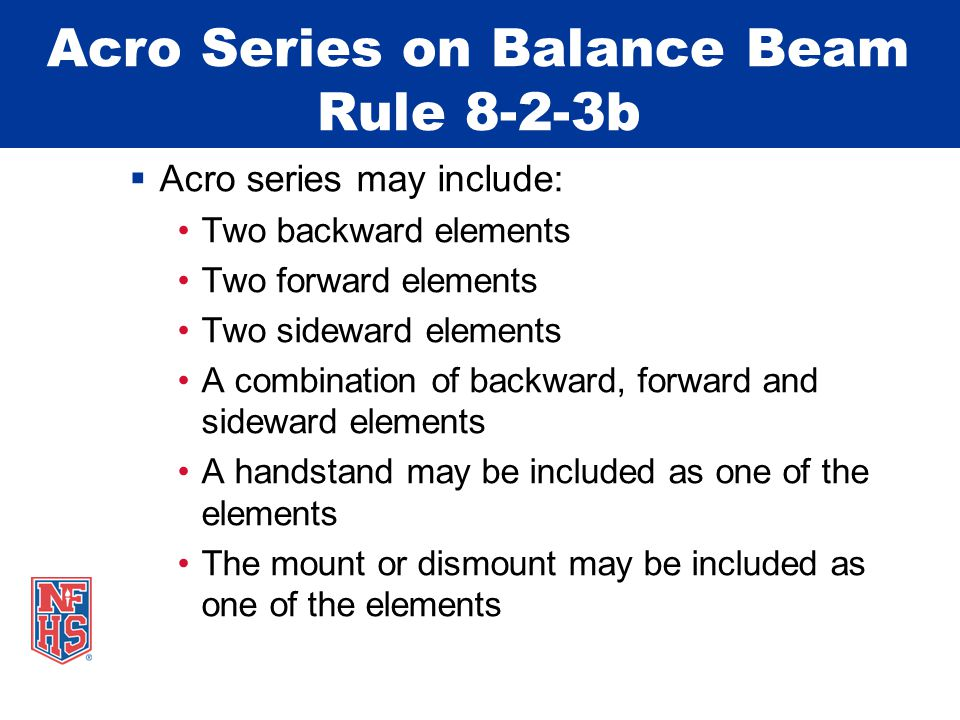 Acro Series on Balance Beam Rule 8-2-3b  Acro series may include: Two backward elements Two forward elements Two sideward elements A combination of backward, forward and sideward elements A handstand may be included as one of the elements The mount or dismount may be included as one of the elements