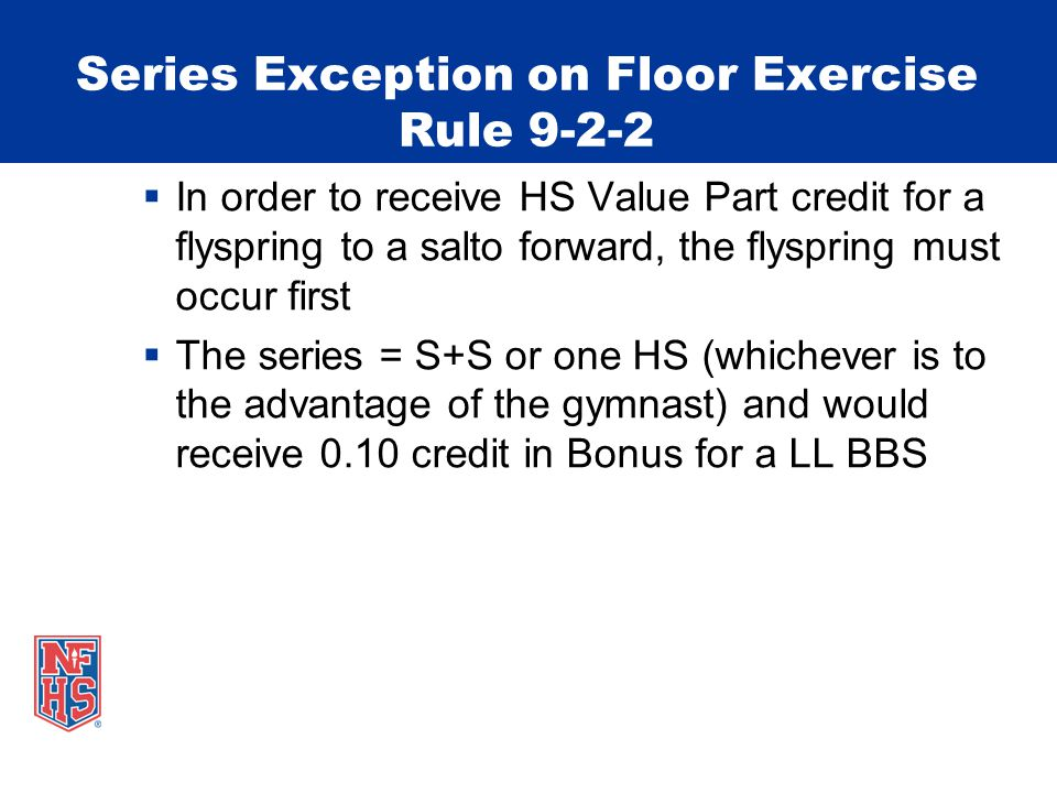 Series Exception on Floor Exercise Rule 9-2-2  In order to receive HS Value Part credit for a flyspring to a salto forward, the flyspring must occur first  The series = S+S or one HS (whichever is to the advantage of the gymnast) and would receive 0.10 credit in Bonus for a LL BBS