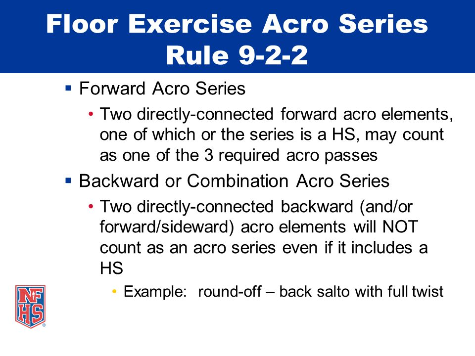 Floor Exercise Acro Series Rule 9-2-2  Forward Acro Series Two directly-connected forward acro elements, one of which or the series is a HS, may count as one of the 3 required acro passes  Backward or Combination Acro Series Two directly-connected backward (and/or forward/sideward) acro elements will NOT count as an acro series even if it includes a HS Example: round-off – back salto with full twist