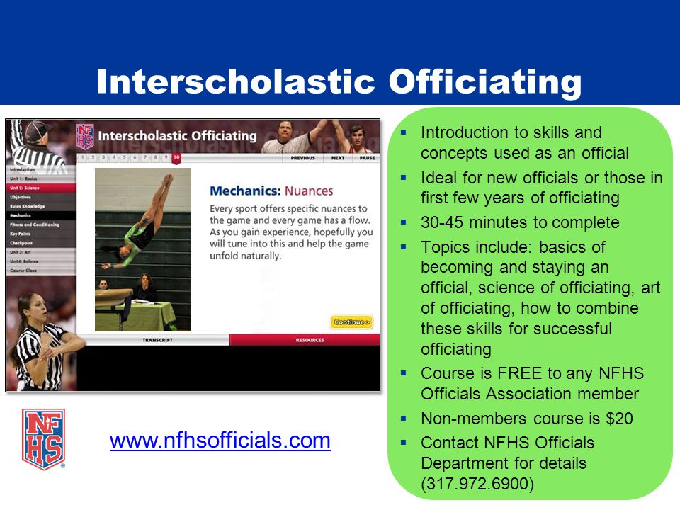 Interscholastic Officiating  Introduction to skills and concepts used as an official  Ideal for new officials or those in first few years of officiating  30-45 minutes to complete  Topics include: basics of becoming and staying an official, science of officiating, art of officiating, how to combine these skills for successful officiating  Course is FREE to any NFHS Officials Association member  Non-members course is $20  Contact NFHS Officials Department for details (317.972.6900) www.nfhsofficials.com