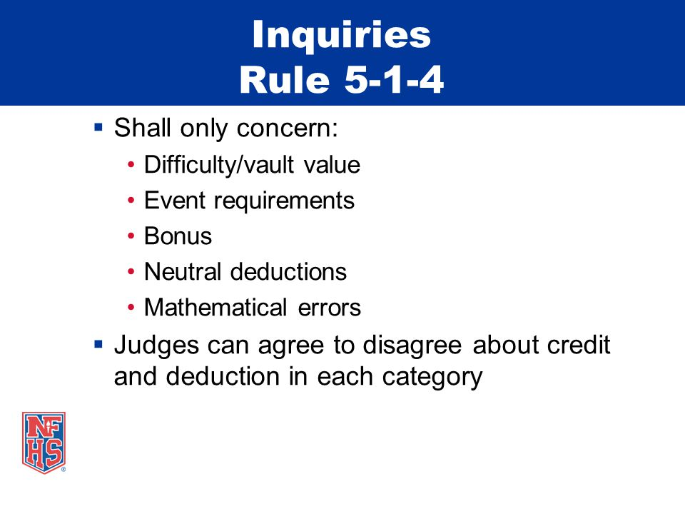 Inquiries Rule 5-1-4  Shall only concern: Difficulty/vault value Event requirements Bonus Neutral deductions Mathematical errors  Judges can agree to disagree about credit and deduction in each category