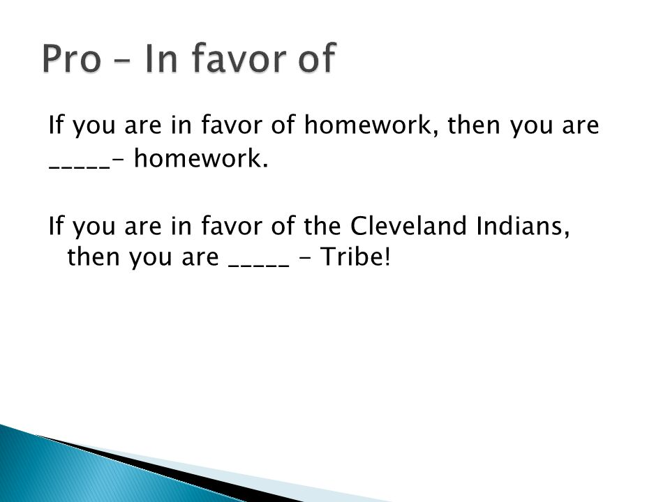 If you are in favor of homework, then you are _____- homework. If you are in favor of the Cleveland Indians, then you are _____ - Tribe!