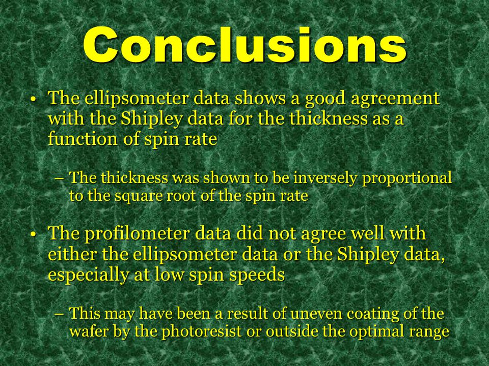 Conclusions The ellipsometer data shows a good agreement with the Shipley data for the thickness as a function of spin rateThe ellipsometer data shows a good agreement with the Shipley data for the thickness as a function of spin rate –The thickness was shown to be inversely proportional to the square root of the spin rate The profilometer data did not agree well with either the ellipsometer data or the Shipley data, especially at low spin speedsThe profilometer data did not agree well with either the ellipsometer data or the Shipley data, especially at low spin speeds –This may have been a result of uneven coating of the wafer by the photoresist or outside the optimal range