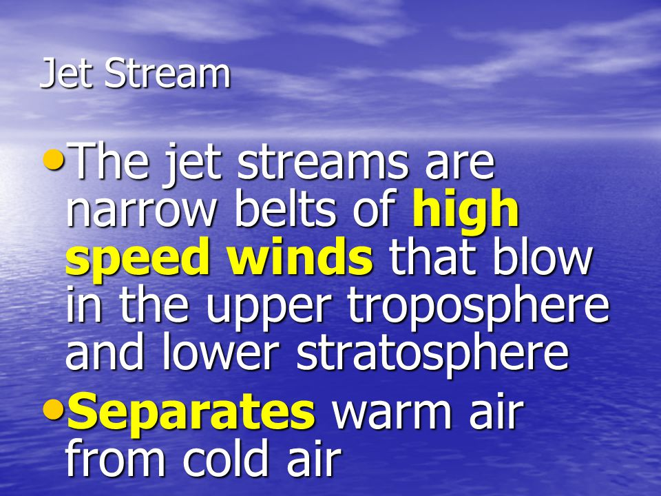 Jet Stream The jet streams are narrow belts of high speed winds that blow in the upper troposphere and lower stratosphere The jet streams are narrow b