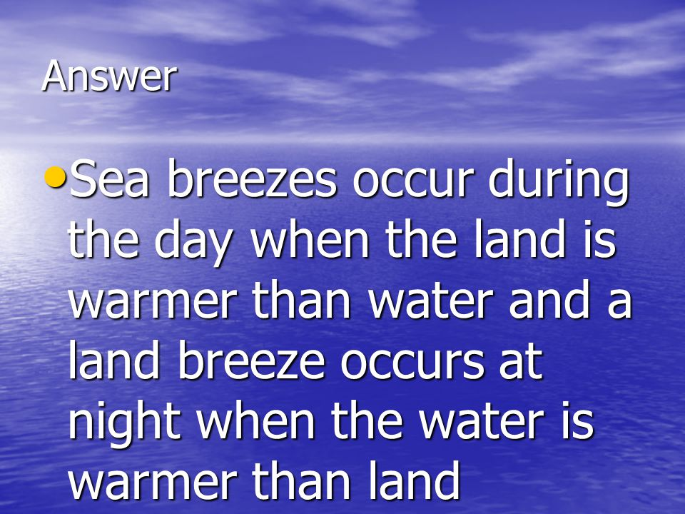 Answer Sea breezes occur during the day when the land is warmer than water and a land breeze occurs at night when the water is warmer than land Sea br