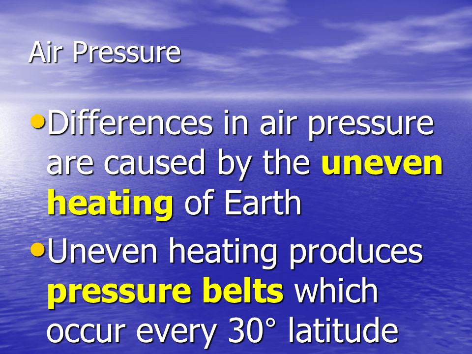 Air Pressure Differences in air pressure are caused by the uneven heating of Earth Differences in air pressure are caused by the uneven heating of Ear