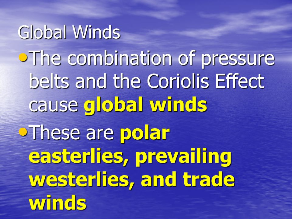 Global Winds The combination of pressure belts and the Coriolis Effect cause global winds The combination of pressure belts and the Coriolis Effect ca
