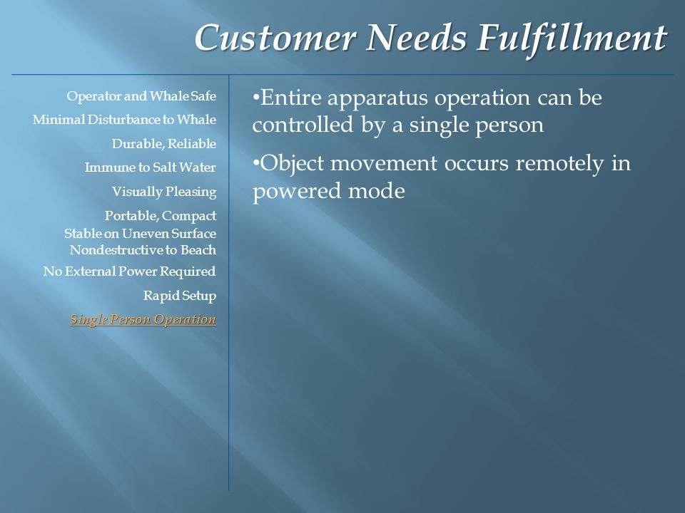 Entire apparatus operation can be controlled by a single person Object movement occurs remotely in powered mode Customer Needs Fulfillment Operator and Whale Safe Minimal Disturbance to Whale Durable, Reliable Immune to Salt Water Visually Pleasing Portable, Compact Stable on Uneven Surface Nondestructive to Beach No External Power Required Rapid Setup Single Person Operation
