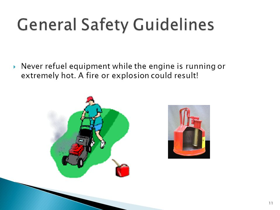  Never refuel equipment while the engine is running or extremely hot. A fire or explosion could result! 11