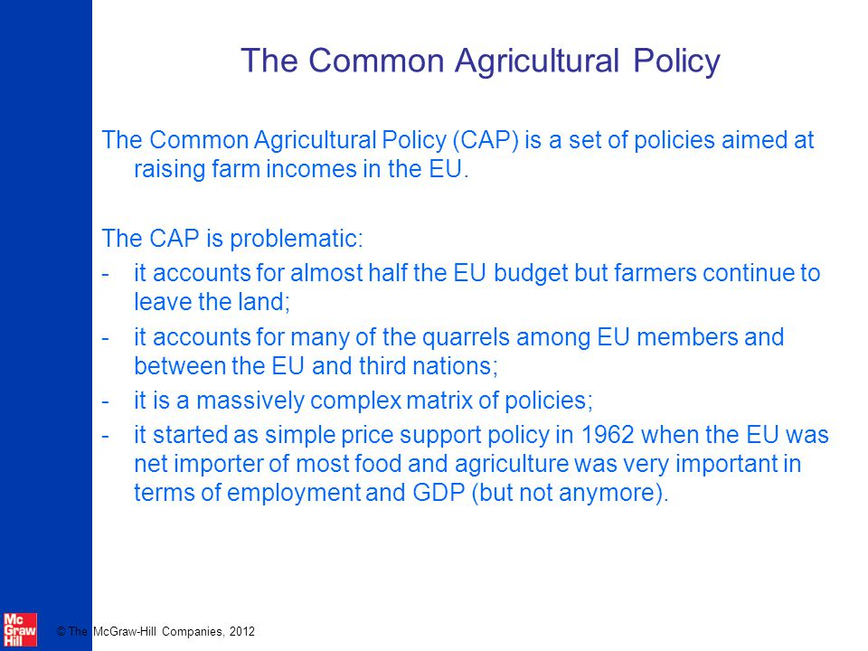 © The McGraw-Hill Companies, 2012 The Common Agricultural Policy The Common Agricultural Policy (CAP) is a set of policies aimed at raising farm incom