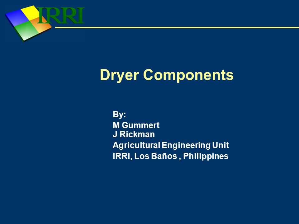 Dryer Components By: M Gummert J Rickman Agricultural Engineering Unit IRRI, Los Baños, Philippines