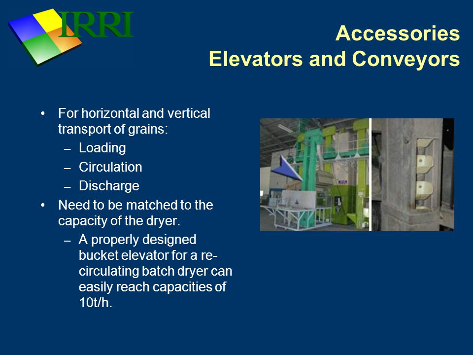 Accessories Elevators and Conveyors For horizontal and vertical transport of grains: – Loading – Circulation – Discharge Need to be matched to the capacity of the dryer.
