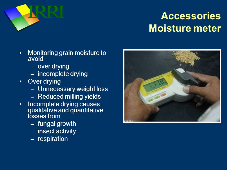 Accessories Moisture meter Monitoring grain moisture to avoid – over drying – incomplete drying Over drying – Unnecessary weight loss – Reduced milling yields Incomplete drying causes qualitative and quantitative losses from – fungal growth – insect activity – respiration