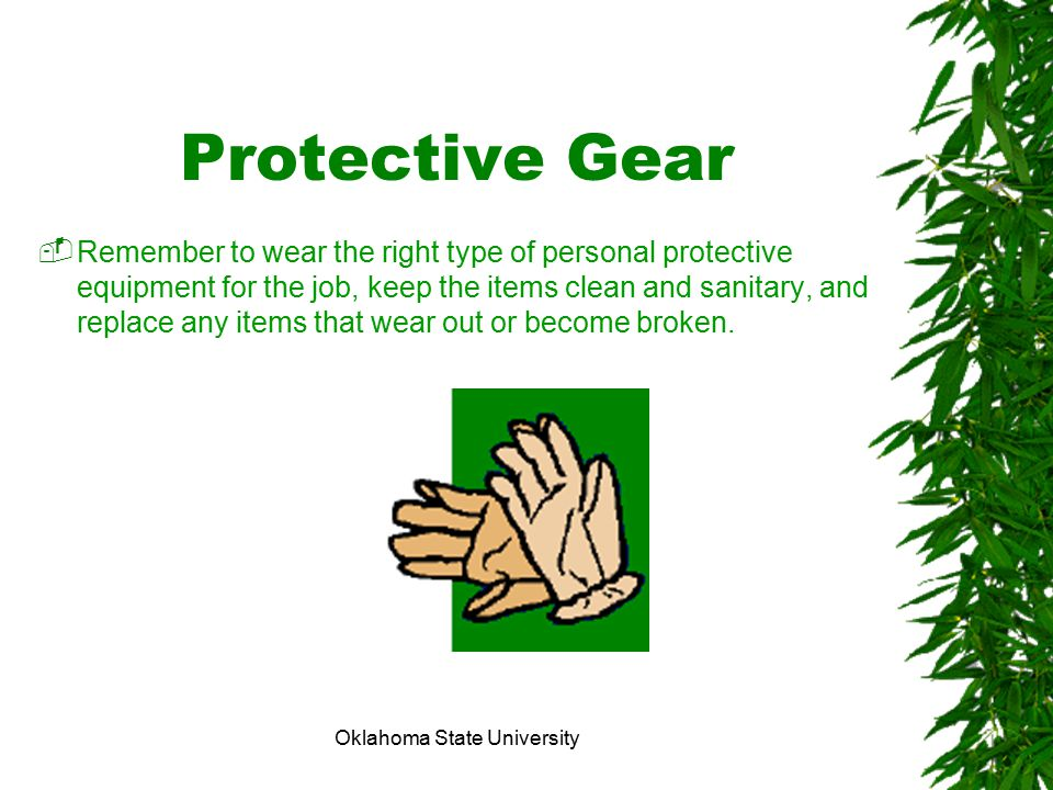 Oklahoma State University Protective Gear  Remember to wear the right type of personal protective equipment for the job, keep the items clean and san