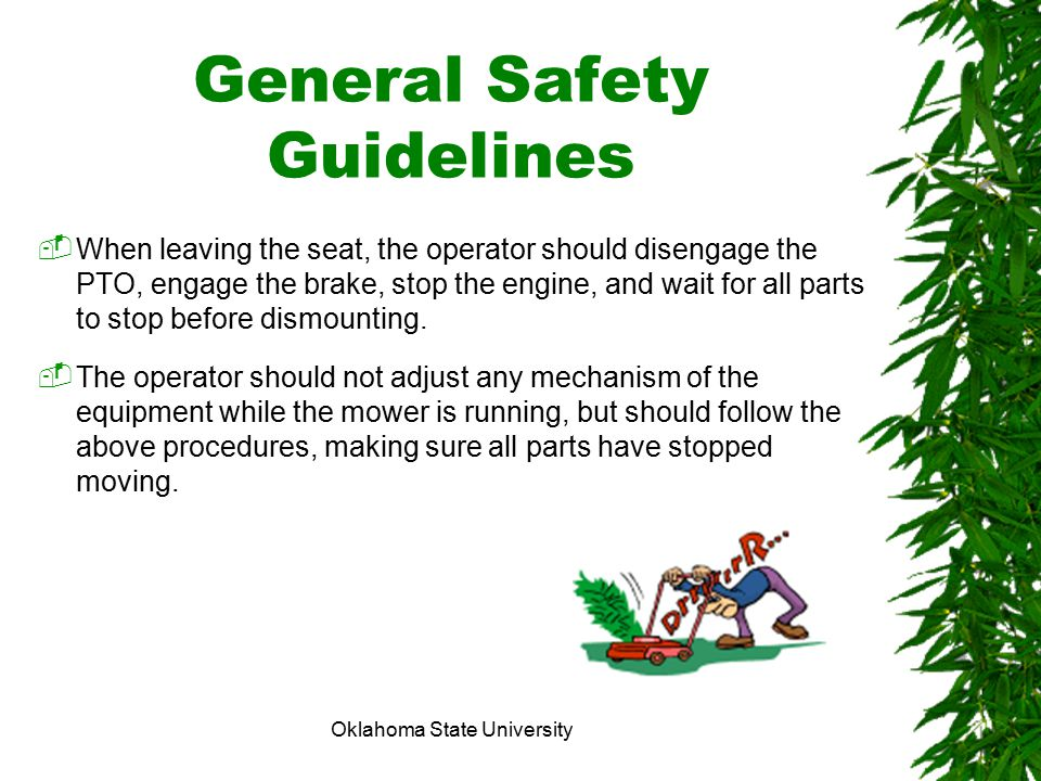 Oklahoma State University General Safety Guidelines  When leaving the seat, the operator should disengage the PTO, engage the brake, stop the engine,