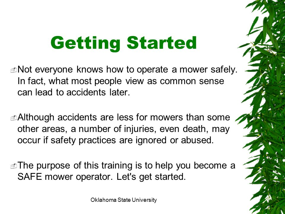 Oklahoma State University Getting Started  Not everyone knows how to operate a mower safely. In fact, what most people view as common sense can lead