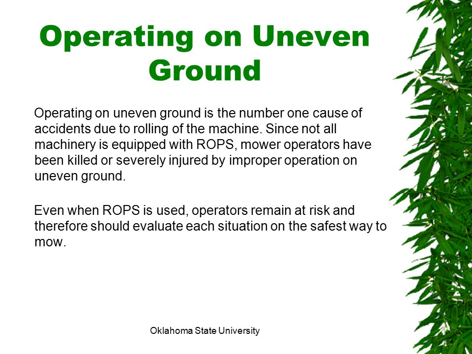 Oklahoma State University Operating on Uneven Ground Operating on uneven ground is the number one cause of accidents due to rolling of the machine. Si