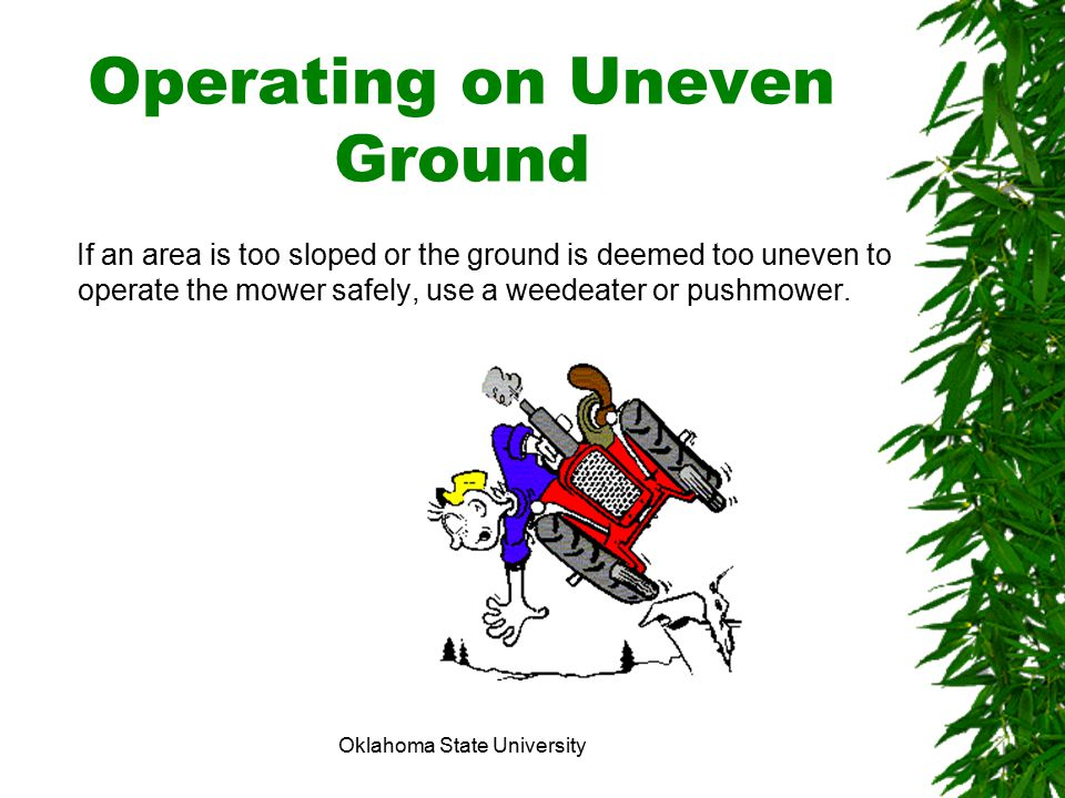 Oklahoma State University Operating on Uneven Ground If an area is too sloped or the ground is deemed too uneven to operate the mower safely, use a we