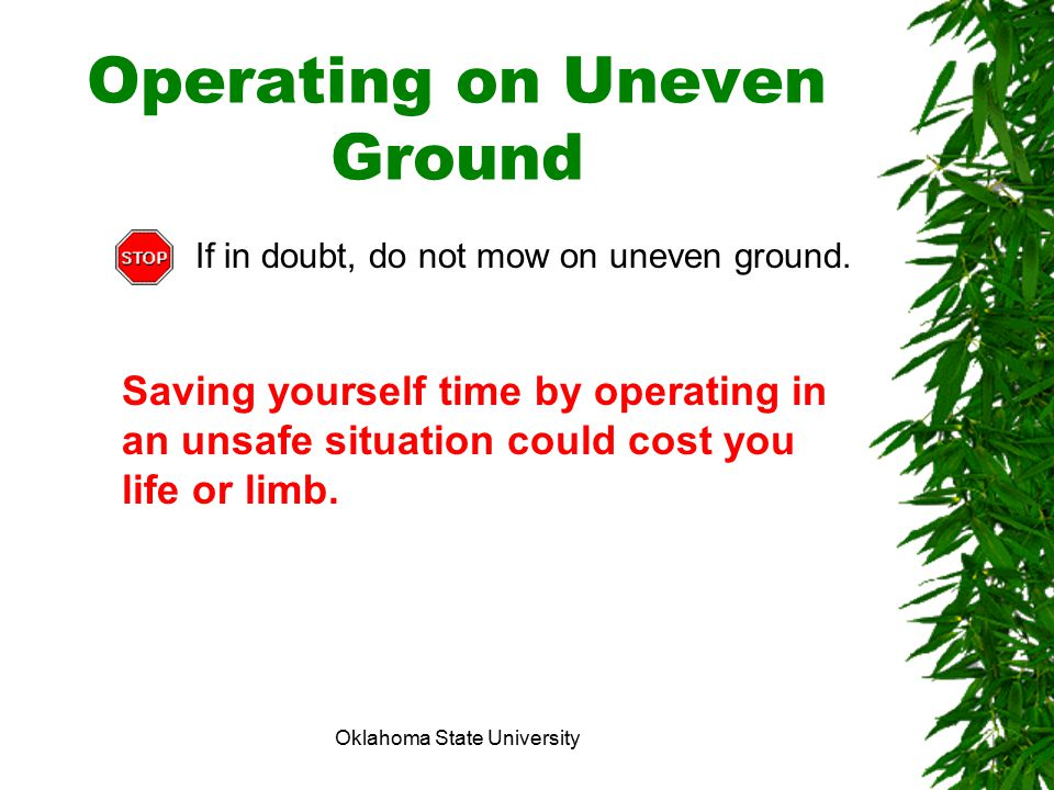 Oklahoma State University Operating on Uneven Ground If in doubt, do not mow on uneven ground. Saving yourself time by operating in an unsafe situatio