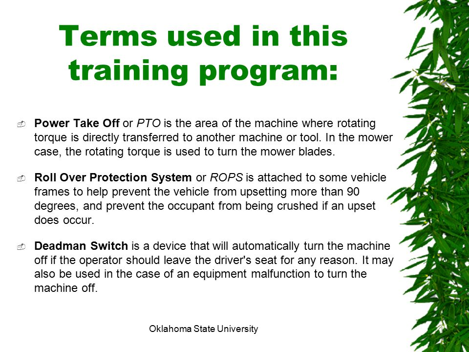 Oklahoma State University Terms used in this training program:  Power Take Off or PTO is the area of the machine where rotating torque is directly tr