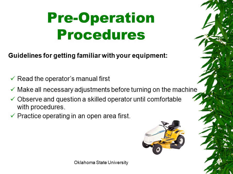 Oklahoma State University Pre-Operation Procedures Guidelines for getting familiar with your equipment: Read the operator's manual first Make all nece