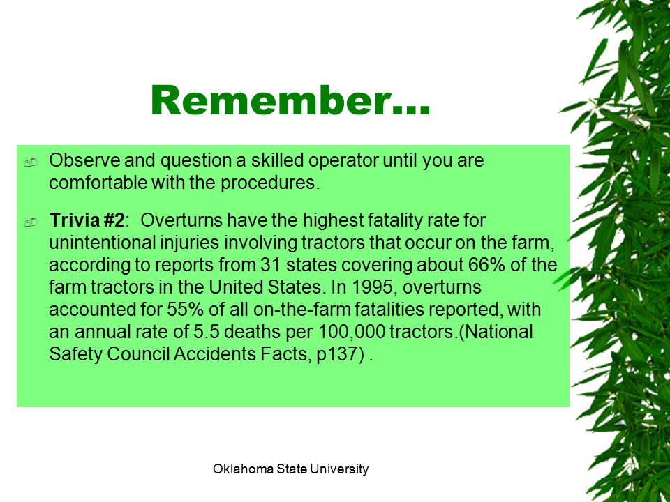 Oklahoma State University Remember…  Observe and question a skilled operator until you are comfortable with the procedures.  Trivia #2: Overturns ha