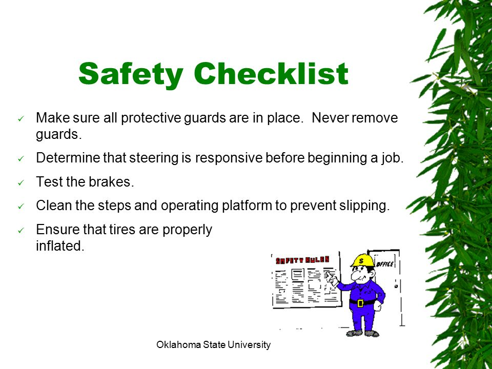 Oklahoma State University Safety Checklist Make sure all protective guards are in place. Never remove guards. Determine that steering is responsive be