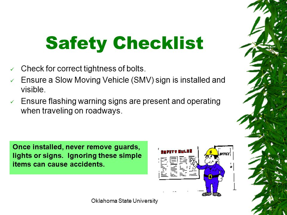 Oklahoma State University Safety Checklist Check for correct tightness of bolts. Ensure a Slow Moving Vehicle (SMV) sign is installed and visible. Ens