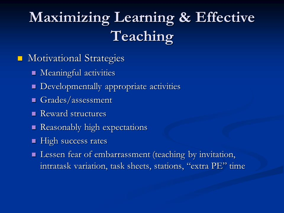 Maximizing Learning & Effective Teaching Motivational Strategies Motivational Strategies Meaningful activities Meaningful activities Developmentally appropriate activities Developmentally appropriate activities Grades/assessment Grades/assessment Reward structures Reward structures Reasonably high expectations Reasonably high expectations High success rates High success rates Lessen fear of embarrassment (teaching by invitation, intratask variation, task sheets, stations, extra PE time Lessen fear of embarrassment (teaching by invitation, intratask variation, task sheets, stations, extra PE time