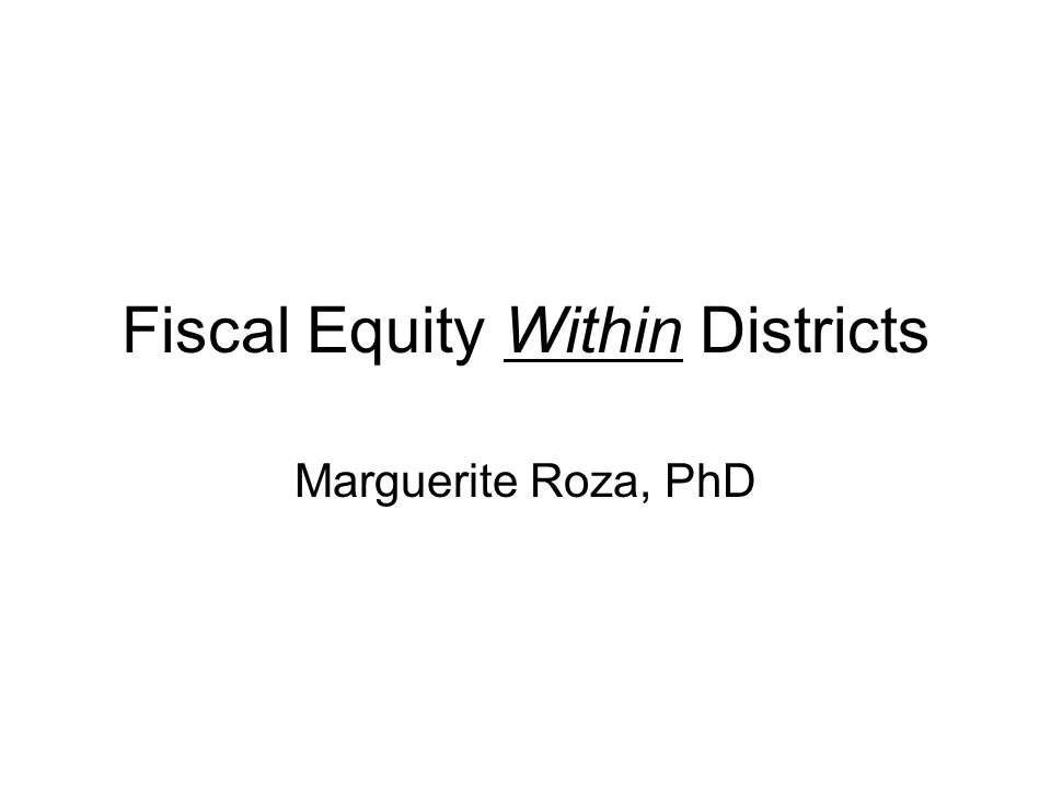 Fiscal Equity Within Districts Marguerite Roza, PhD