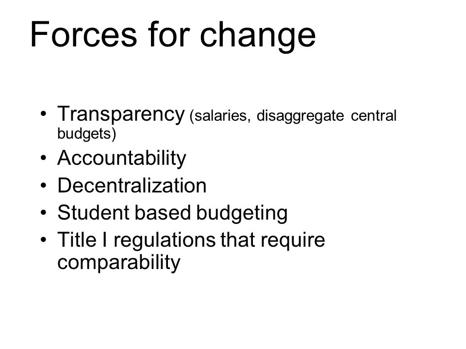 Forces for change Transparency (salaries, disaggregate central budgets) Accountability Decentralization Student based budgeting Title I regulations that require comparability