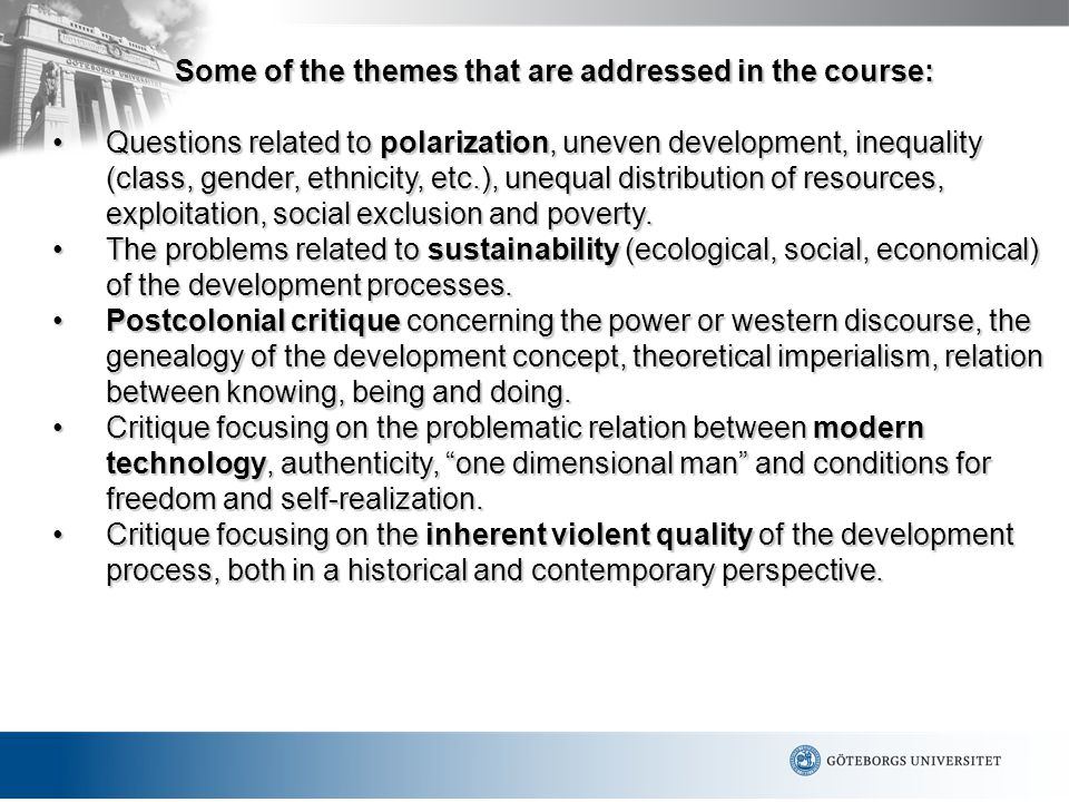 Some of the themes that are addressed in the course: Questions related to polarization, uneven development, inequality (class, gender, ethnicity, etc.), unequal distribution of resources, exploitation, social exclusion and poverty.Questions related to polarization, uneven development, inequality (class, gender, ethnicity, etc.), unequal distribution of resources, exploitation, social exclusion and poverty.