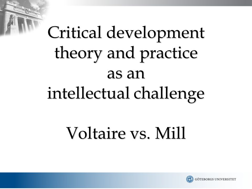 Critical development theory and practice as an intellectual challenge Voltaire vs. Mill