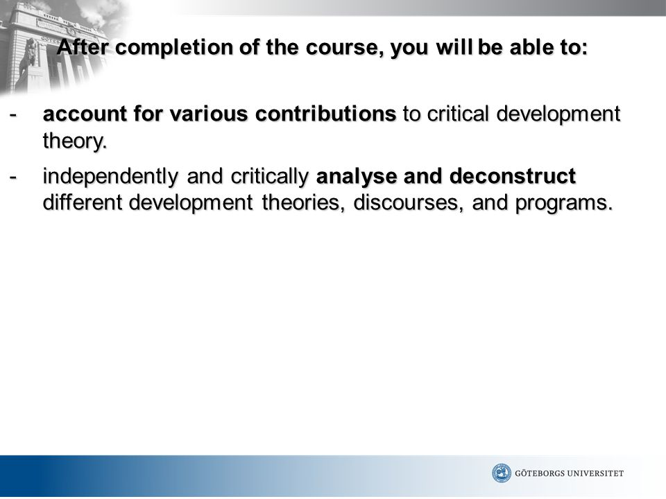 After completion of the course, you will be able to: -account for various contributions to critical development theory. -independently and critically