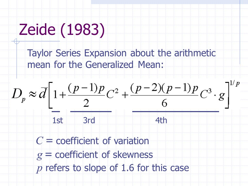 Zeide (1983) Taylor Series Expansion about the arithmetic mean for the Generalized Mean: 1st3rd4th C = coefficient of variation g = coefficient of skewness p refers to slope of 1.6 for this case