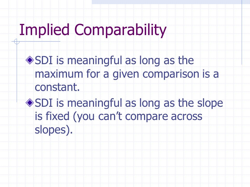 Implied Comparability SDI is meaningful as long as the maximum for a given comparison is a constant. SDI is meaningful as long as the slope is fixed (
