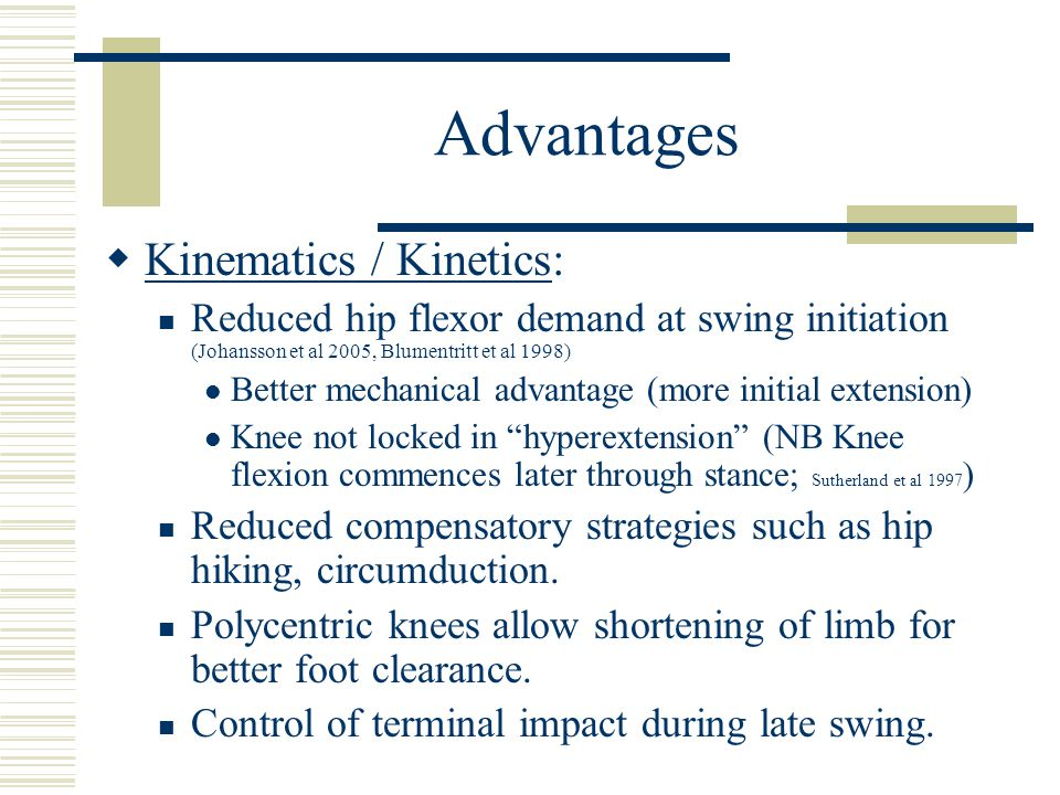 Advantages  Kinematics / Kinetics: Reduced hip flexor demand at swing initiation (Johansson et al 2005, Blumentritt et al 1998) Better mechanical advantage (more initial extension) Knee not locked in hyperextension (NB Knee flexion commences later through stance; Sutherland et al 1997 ) Reduced compensatory strategies such as hip hiking, circumduction.